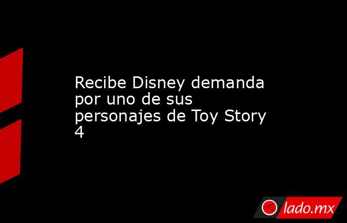 Recibe Disney demanda por uno de sus personajes de Toy Story 4. Noticias en tiempo real