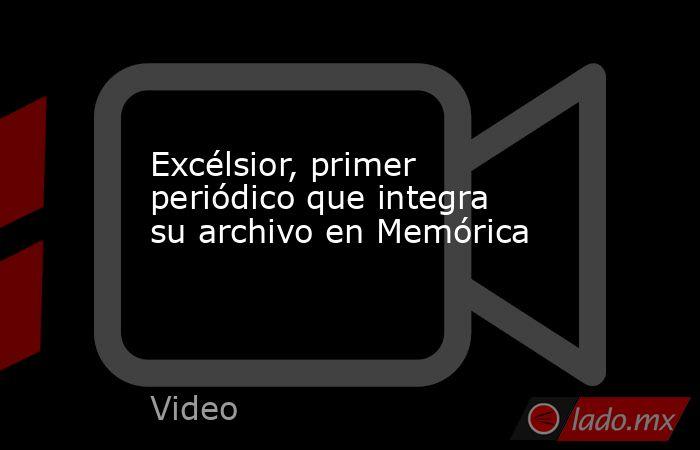 Excélsior, primer periódico que integra su archivo en Memórica. Noticias en tiempo real
