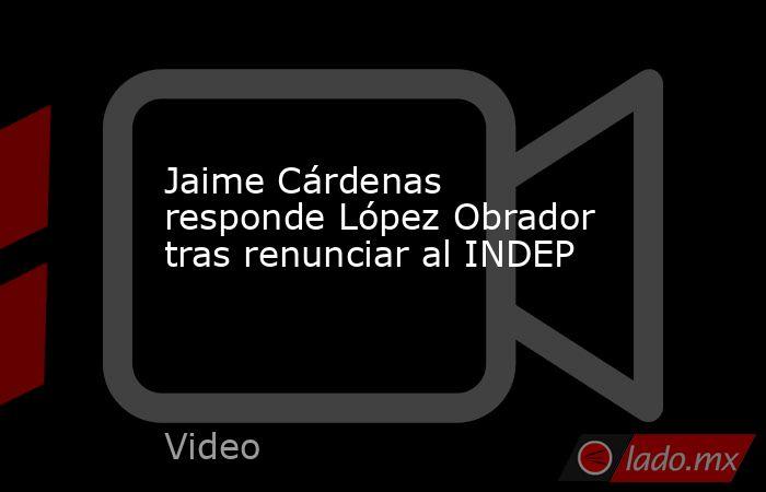 Jaime Cárdenas responde López Obrador tras renunciar al INDEP. Noticias en tiempo real