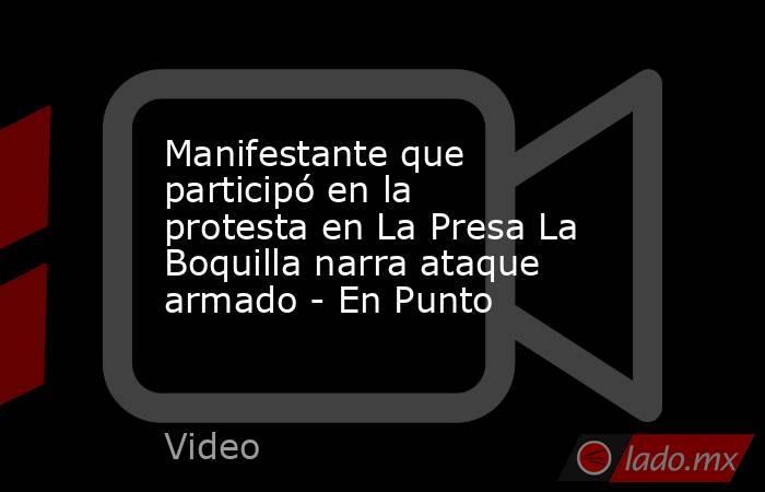 Manifestante que participó en la protesta en La Presa La Boquilla narra ataque armado - En Punto. Noticias en tiempo real