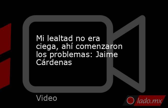 Mi lealtad no era ciega, ahí comenzaron los problemas: Jaime Cárdenas. Noticias en tiempo real