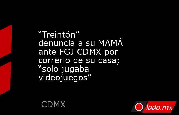 """""""Treintón"""" denuncia a su MAMÁ ante FGJ CDMX por correrlo de su casa; """"solo jugaba videojuegos"""". Noticias en tiempo real"""