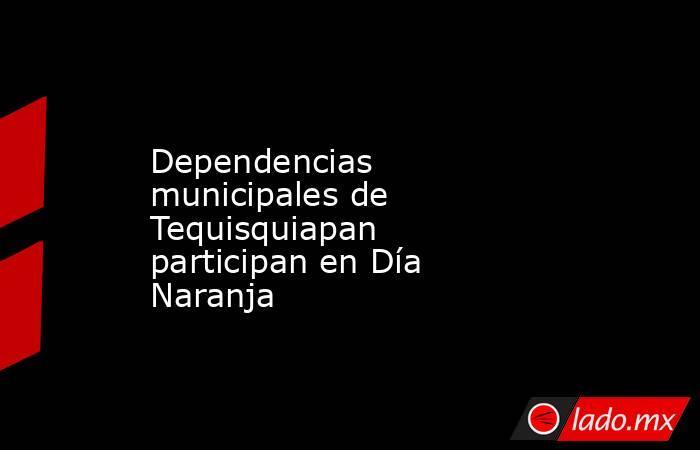 Dependencias municipales de Tequisquiapan participan en Día Naranja . Noticias en tiempo real