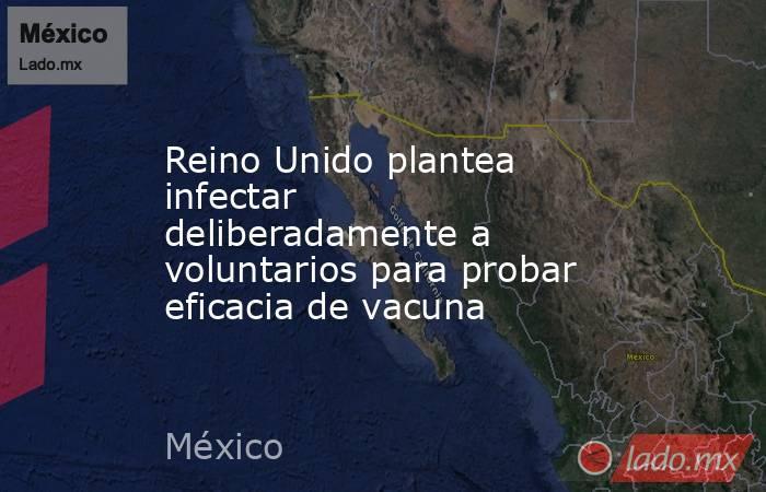 Reino Unido plantea infectar deliberadamente a voluntarios para probar eficacia de vacuna. Noticias en tiempo real