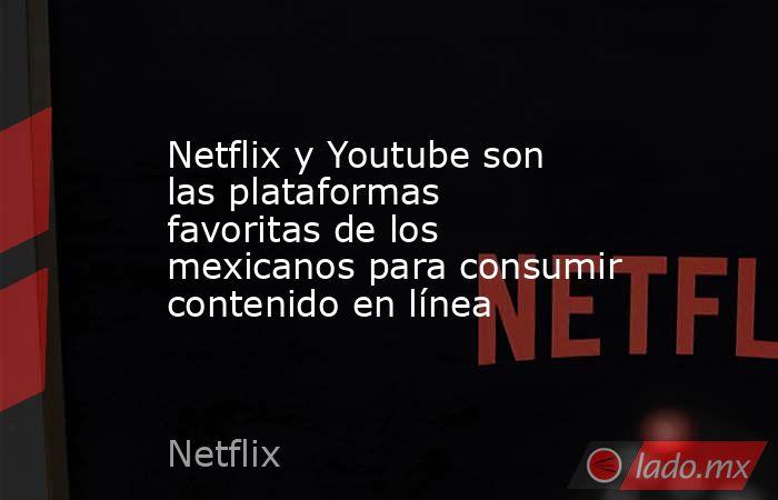 Netflix y Youtube son las plataformas favoritas de los mexicanos para consumir contenido en línea. Noticias en tiempo real