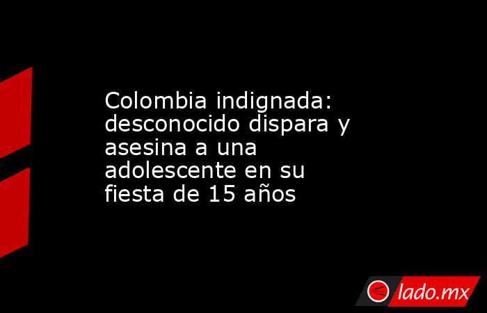 Colombia indignada: desconocido dispara y asesina a una adolescente en su fiesta de 15 años. Noticias en tiempo real