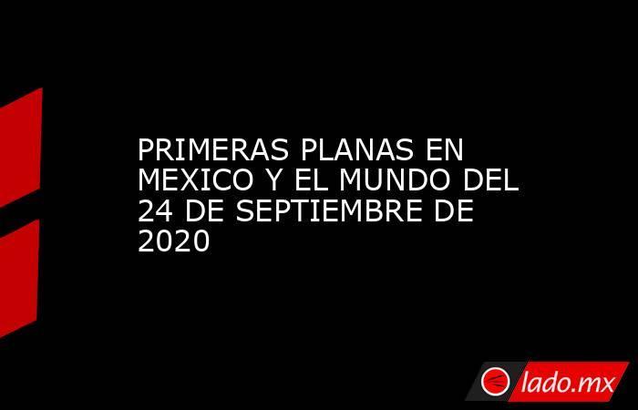 PRIMERAS PLANAS EN MEXICO Y EL MUNDO DEL 24 DE SEPTIEMBRE DE 2020. Noticias en tiempo real