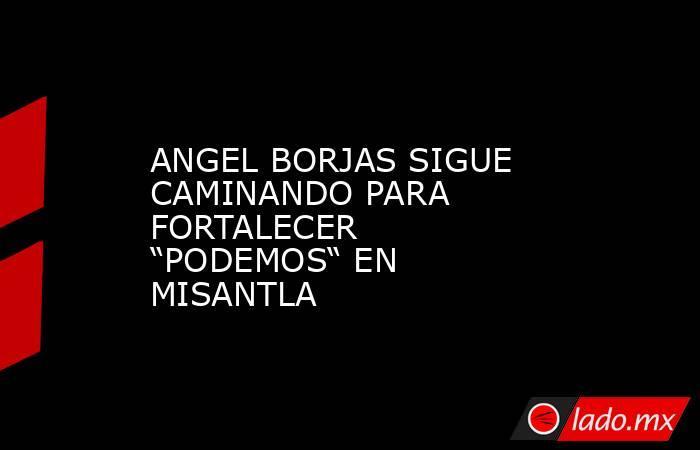 """ANGEL BORJAS SIGUE CAMINANDO PARA FORTALECER """"PODEMOS"""" EN MISANTLA. Noticias en tiempo real"""