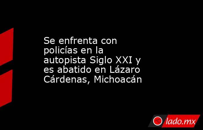 Se enfrenta con policías en la autopista Siglo XXI y es abatido en Lázaro Cárdenas, Michoacán. Noticias en tiempo real