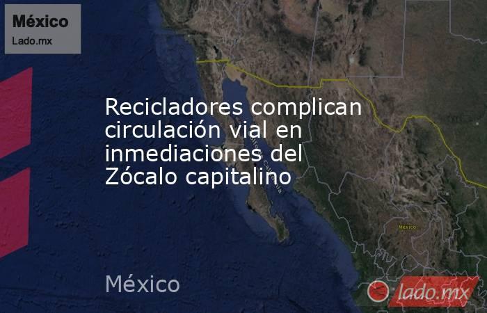 Recicladores complican circulación vial en inmediaciones del Zócalo capitalino. Noticias en tiempo real