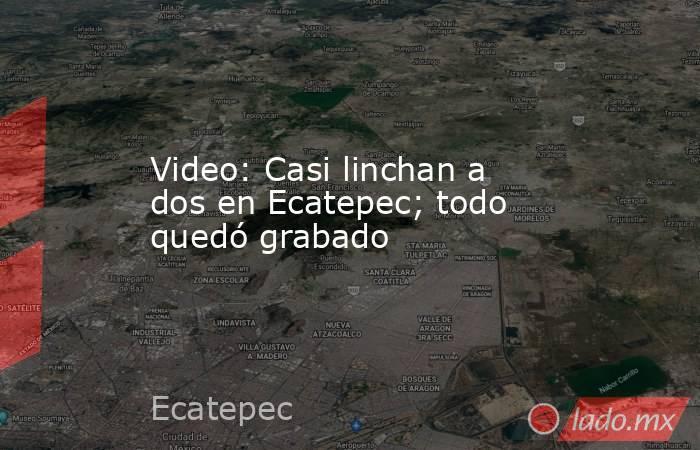 Video: Casi linchan a dos en Ecatepec; todo quedó grabado. Noticias en tiempo real