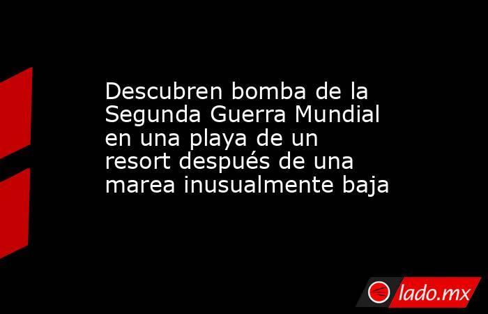Descubren bomba de la Segunda Guerra Mundial en una playa de un resort después de una marea inusualmente baja. Noticias en tiempo real