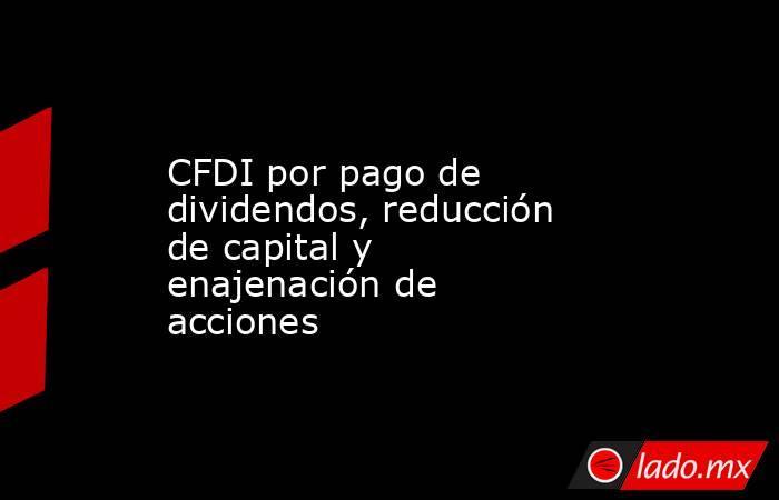CFDI por pago de dividendos, reducción de capital y enajenación de acciones. Noticias en tiempo real