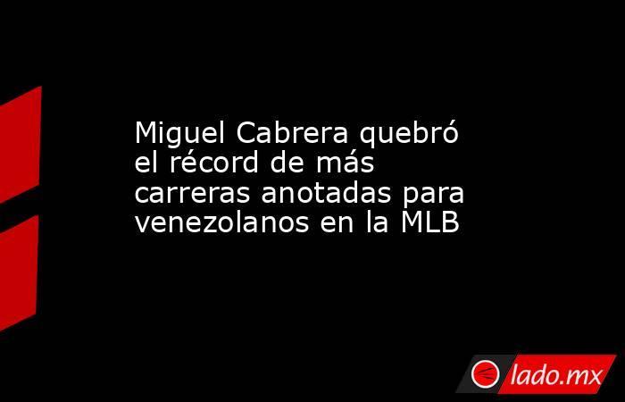 Miguel Cabrera quebró el récord de más carreras anotadas para venezolanos en la MLB. Noticias en tiempo real