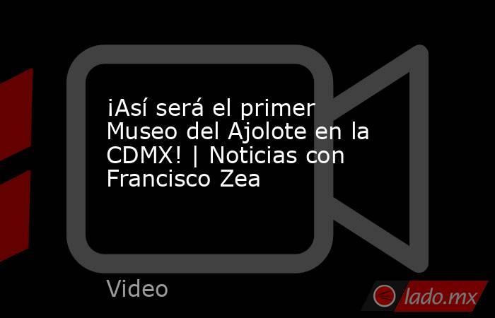 ¡Así será el primer Museo del Ajolote en la CDMX! | Noticias con Francisco Zea. Noticias en tiempo real