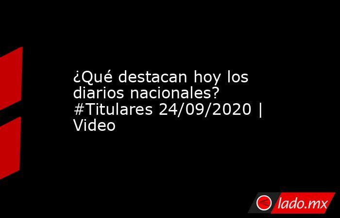 ¿Qué destacan hoy los diarios nacionales? #Titulares 24/09/2020 | Video. Noticias en tiempo real