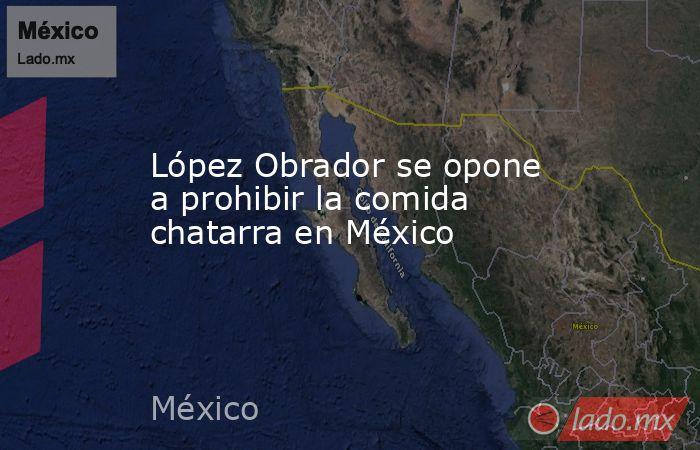 López Obrador se opone a prohibir la comida chatarra en México. Noticias en tiempo real