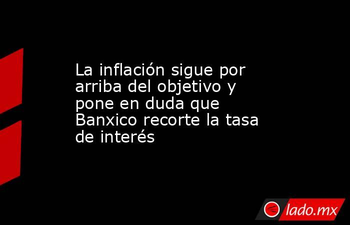 La inflación sigue por arriba del objetivo y pone en duda que Banxico recorte la tasa de interés. Noticias en tiempo real