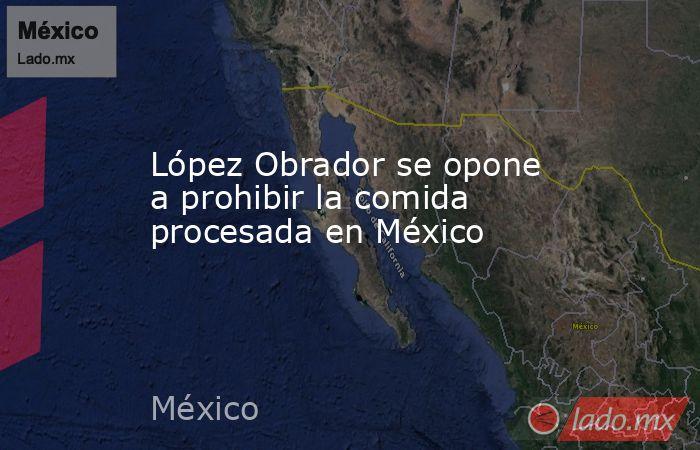 López Obrador se opone a prohibir la comida procesada en México. Noticias en tiempo real