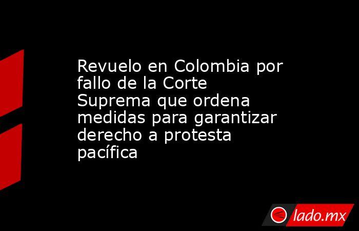 Revuelo en Colombia por fallo de la Corte Suprema que ordena medidas para garantizar derecho a protesta pacífica. Noticias en tiempo real