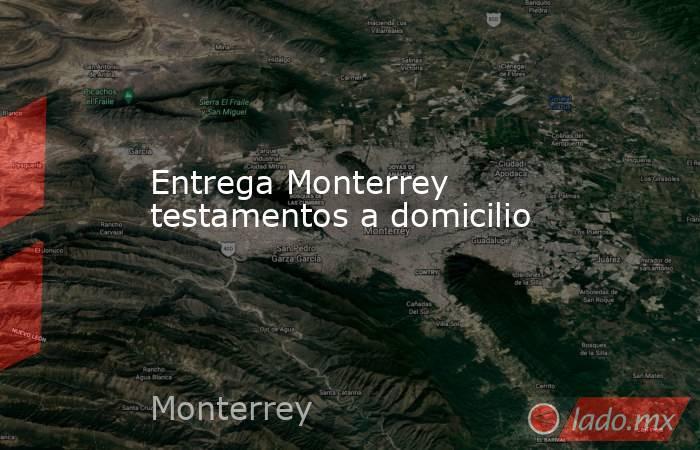 Entrega Monterrey testamentos a domicilio. Noticias en tiempo real