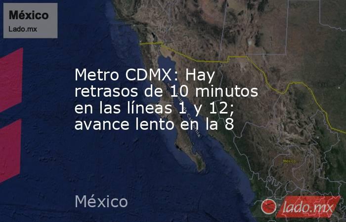Metro CDMX: Hay retrasos de 10 minutos en las líneas 1 y 12; avance lento en la 8. Noticias en tiempo real