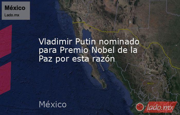 Vladimir Putin nominado para Premio Nobel de la Paz por esta razón. Noticias en tiempo real