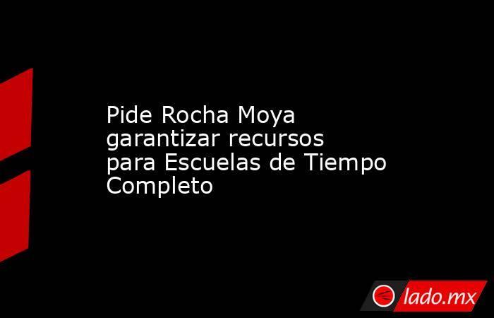 Pide Rocha Moya garantizar recursos para Escuelas de Tiempo Completo. Noticias en tiempo real