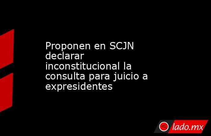 Proponen en SCJN declarar inconstitucional la consulta para juicio a expresidentes. Noticias en tiempo real