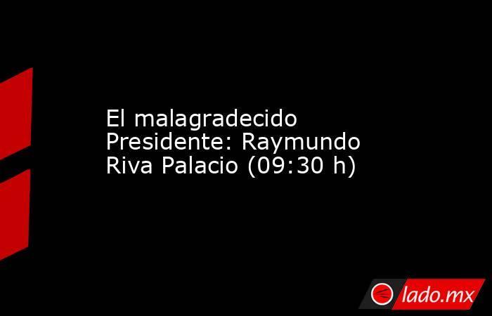 El malagradecido Presidente: Raymundo Riva Palacio (09:30 h). Noticias en tiempo real