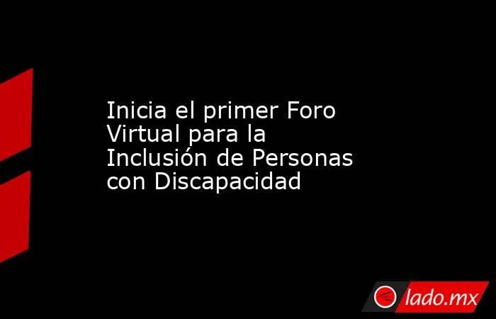 Inicia el primer Foro Virtual para la Inclusión de Personas con Discapacidad. Noticias en tiempo real