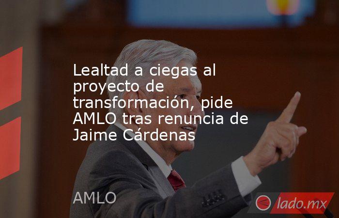 Lealtad a ciegas al proyecto de transformación, pide AMLO tras renuncia de Jaime Cárdenas. Noticias en tiempo real