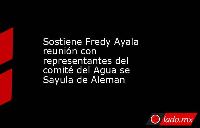 Sostiene Fredy Ayala reunión con representantes del comité del Agua se Sayula de Aleman. Noticias en tiempo real
