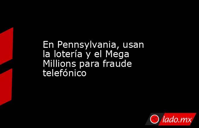 En Pennsylvania, usan la lotería y el Mega Millions para fraude telefónico. Noticias en tiempo real