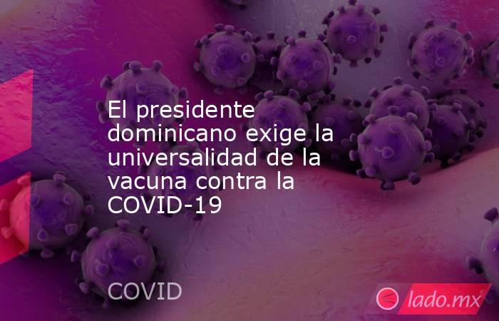 El presidente dominicano exige la universalidad de la vacuna contra la COVID-19. Noticias en tiempo real