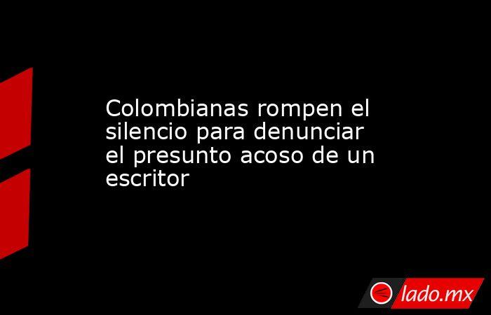Colombianas rompen el silencio para denunciar el presunto acoso de un escritor. Noticias en tiempo real