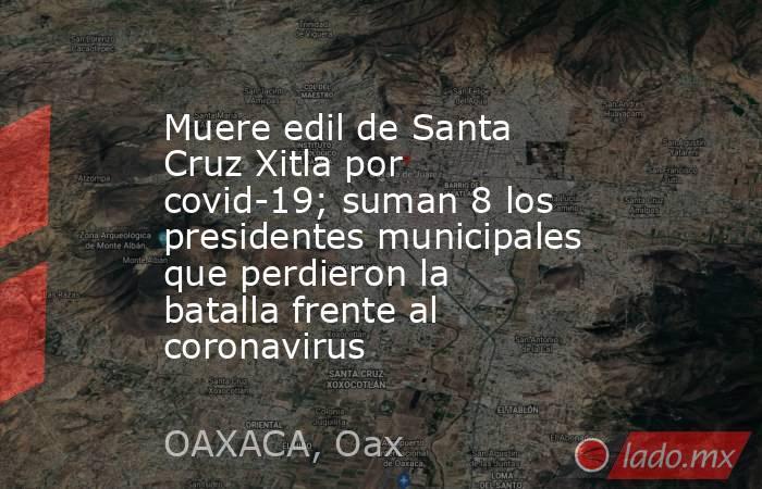 Muere edil de Santa Cruz Xitla por covid-19; suman 8 los presidentes municipales que perdieron la batalla frente al coronavirus. Noticias en tiempo real