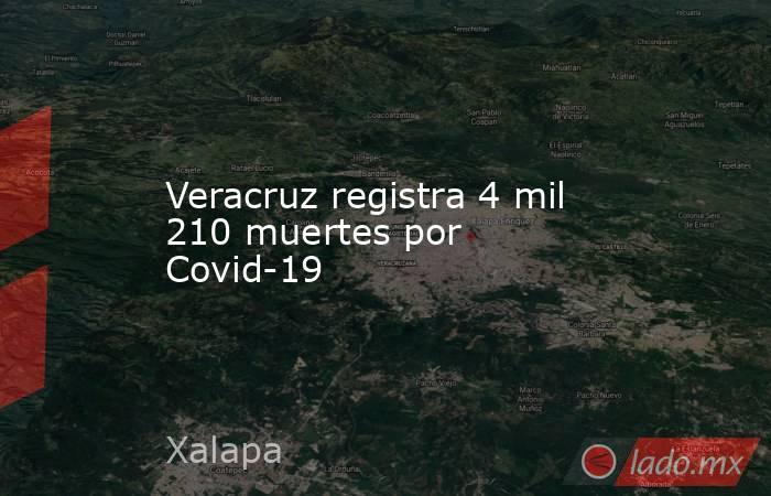 Veracruz registra 4 mil 210 muertes por Covid-19. Noticias en tiempo real