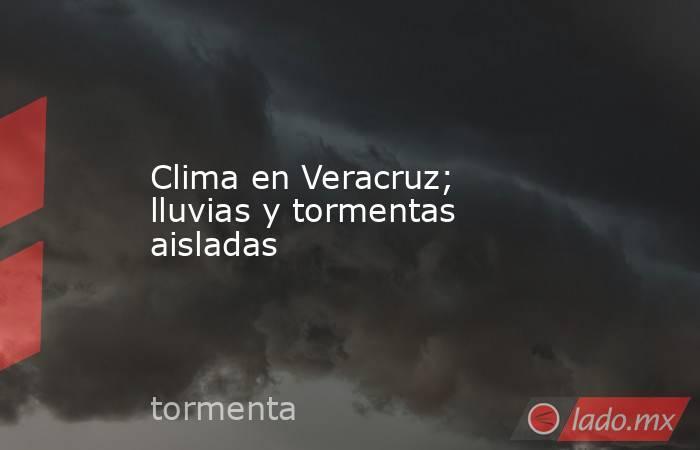Clima en Veracruz; lluvias y tormentas aisladas. Noticias en tiempo real