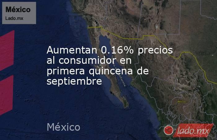 Aumentan 0.16% precios al consumidor en primera quincena de septiembre. Noticias en tiempo real