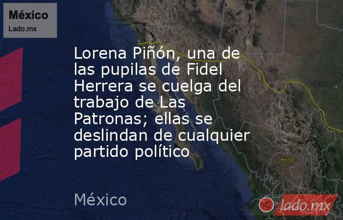 Lorena Piñón, una de las pupilas de Fidel Herrera se cuelga del trabajo de Las Patronas; ellas se deslindan de cualquier partido político. Noticias en tiempo real