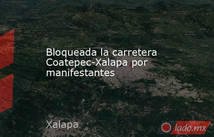 Bloqueada la carretera Coatepec-Xalapa por manifestantes. Noticias en tiempo real