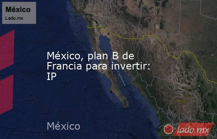 México, plan B de Francia para invertir: IP. Noticias en tiempo real