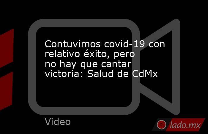 Contuvimos covid-19 con relativo éxito, pero no hay que cantar victoria: Salud de CdMx. Noticias en tiempo real