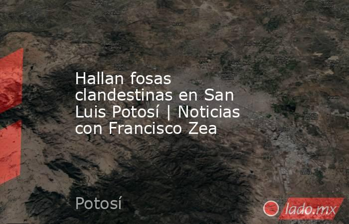 Hallan fosas clandestinas en San Luis Potosí | Noticias con Francisco Zea. Noticias en tiempo real