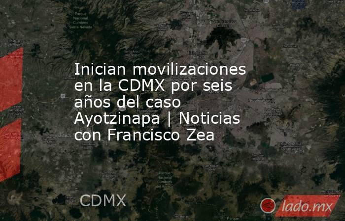 Inician movilizaciones en la CDMX por seis años del caso Ayotzinapa | Noticias con Francisco Zea. Noticias en tiempo real
