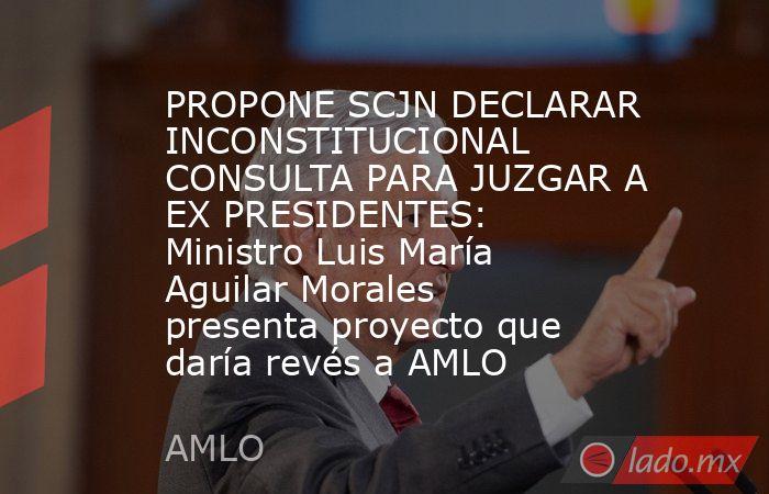 PROPONE SCJN DECLARAR INCONSTITUCIONAL CONSULTA PARA JUZGAR A EX PRESIDENTES: Ministro Luis María Aguilar Morales presenta proyecto que daría revés a AMLO. Noticias en tiempo real