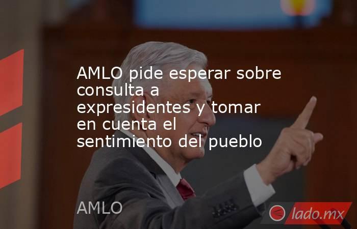 AMLO pide esperar sobre consulta a expresidentes y tomar en cuenta el sentimiento del pueblo . Noticias en tiempo real