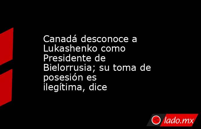 Canadá desconoce a Lukashenko como Presidente de Bielorrusia; su toma de posesión es ilegítima, dice. Noticias en tiempo real