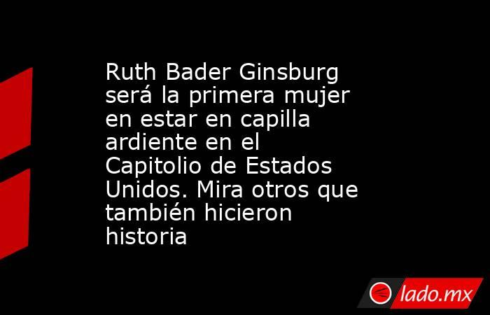 Ruth Bader Ginsburg será la primera mujer en estar en capilla ardiente en el Capitolio de Estados Unidos. Mira otros que también hicieron historia. Noticias en tiempo real
